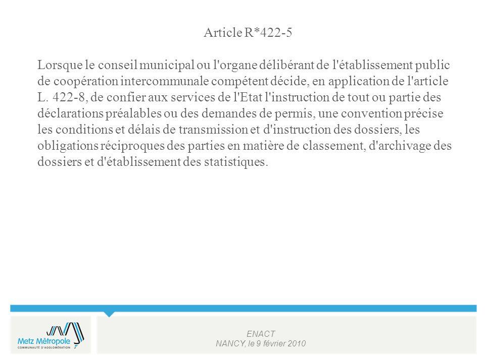 ENACT NANCY, le 9 février 2010 Article R*422-5 Lorsque le conseil municipal ou l organe délibérant de l établissement public de coopération intercommunale compétent décide, en application de l article L.
