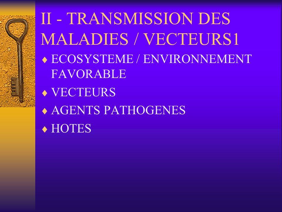 TRANSMISSION DES MALADIES / VECTEURS 2 ECOSYSTEME FAVORABLE –Caractéristiques géophysiques; cours deau, climat, végétation …… LECOLOGIE DES VECTEURS –Caractéristiques entomologiques des vecteurs : faune culicidienne, anophèlienne ; comportement alimentaire des vecteurs, résistance aux insecticides