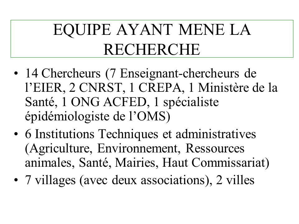EQUIPE AYANT MENE LA RECHERCHE 14 Chercheurs (7 Enseignant-chercheurs de lEIER, 2 CNRST, 1 CREPA, 1 Ministère de la Santé, 1 ONG ACFED, 1 spécialiste