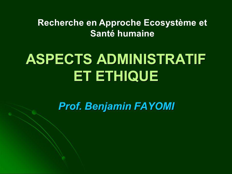 ASPECTS ADMINISTRATIF ET ETHIQUE Prof. Benjamin FAYOMI Recherche en Approche Ecosystème et Santé humaine