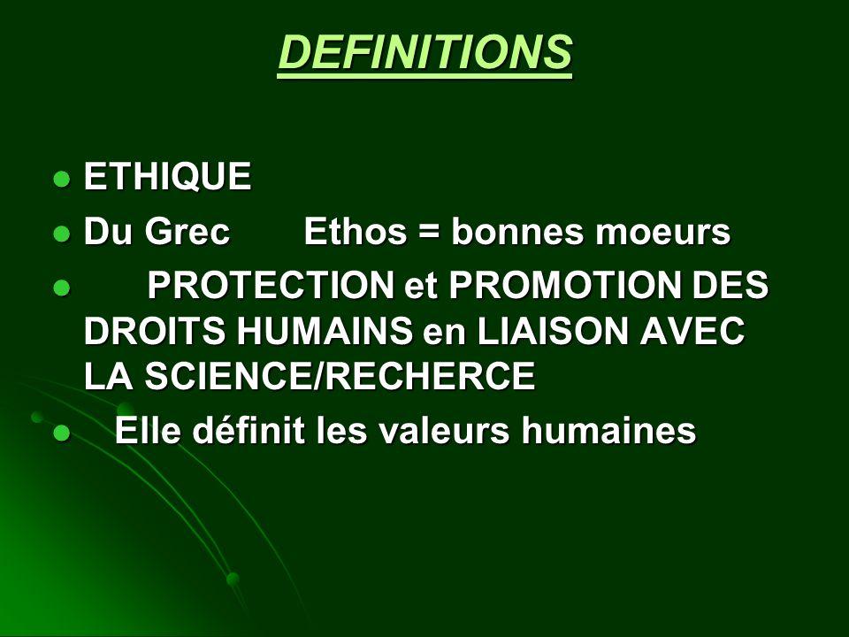 DEFINITIONS ETHIQUE ETHIQUE Du Grec Ethos = bonnes moeurs Du Grec Ethos = bonnes moeurs PROTECTION et PROMOTION DES DROITS HUMAINS en LIAISON AVEC LA SCIENCE/RECHERCE PROTECTION et PROMOTION DES DROITS HUMAINS en LIAISON AVEC LA SCIENCE/RECHERCE Elle définit les valeurs humaines Elle définit les valeurs humaines