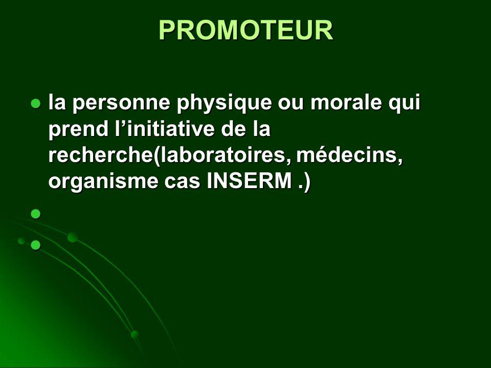 PROMOTEUR la personne physique ou morale qui prend linitiative de la recherche(laboratoires, médecins, organisme cas INSERM.) la personne physique ou