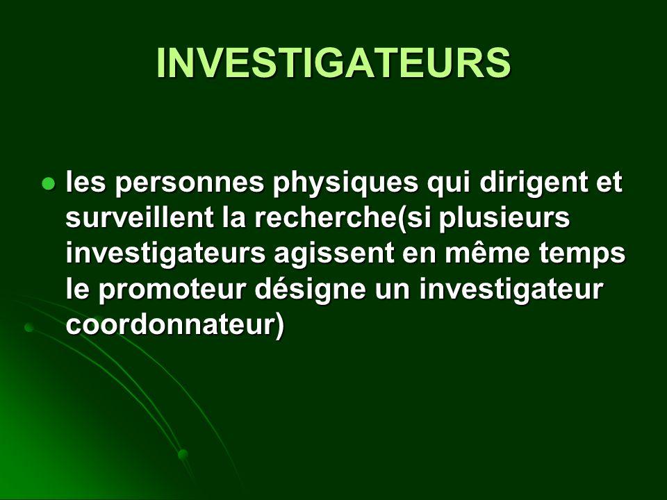 INVESTIGATEURS les personnes physiques qui dirigent et surveillent la recherche(si plusieurs investigateurs agissent en même temps le promoteur désign