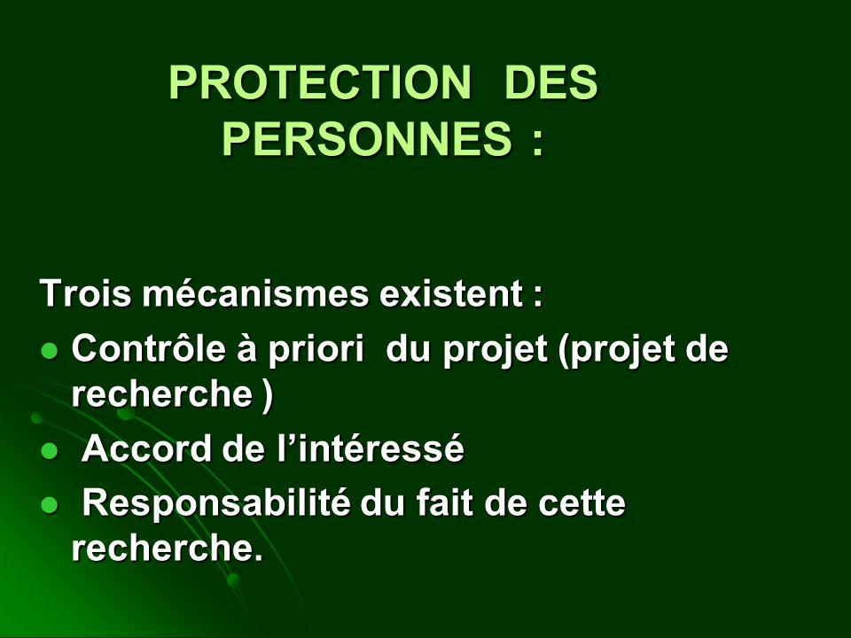 PROTECTION DES PERSONNES : Trois mécanismes existent : Contrôle à priori du projet (projet de recherche ) Contrôle à priori du projet (projet de recherche ) Accord de lintéressé Accord de lintéressé Responsabilité du fait de cette recherche.