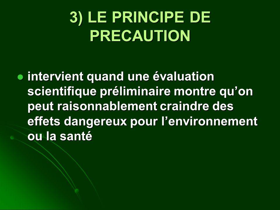 3) LE PRINCIPE DE PRECAUTION intervient quand une évaluation scientifique préliminaire montre quon peut raisonnablement craindre des effets dangereux