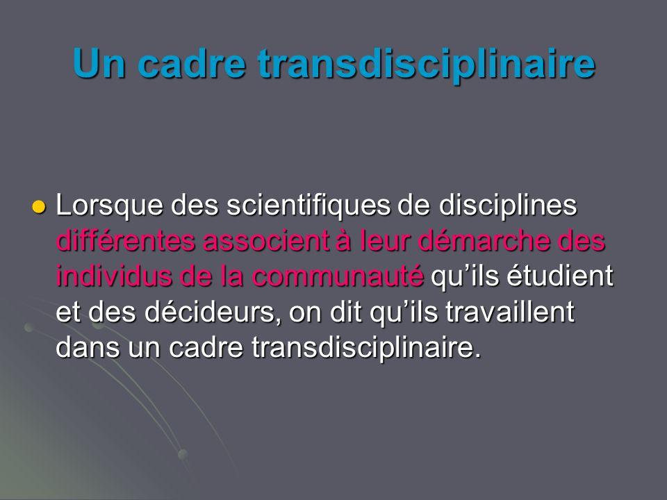 Un cadre transdisciplinaire Lorsque des scientifiques de disciplines différentes associent à leur démarche des individus de la communauté quils étudient et des décideurs, on dit quils travaillent dans un cadre transdisciplinaire.