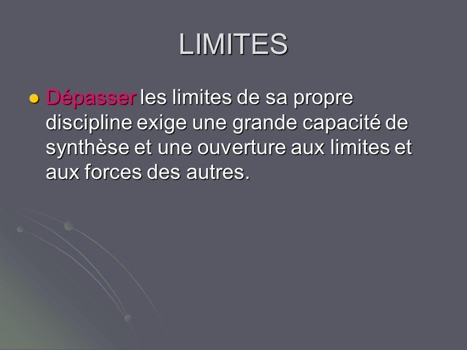 LIMITES Dépasser les limites de sa propre discipline exige une grande capacité de synthèse et une ouverture aux limites et aux forces des autres.