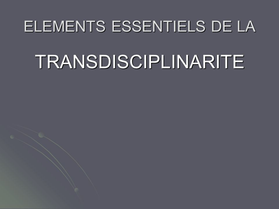 ELEMENTS ESSENTIELS DE LA TRANSDISCIPLINARITE