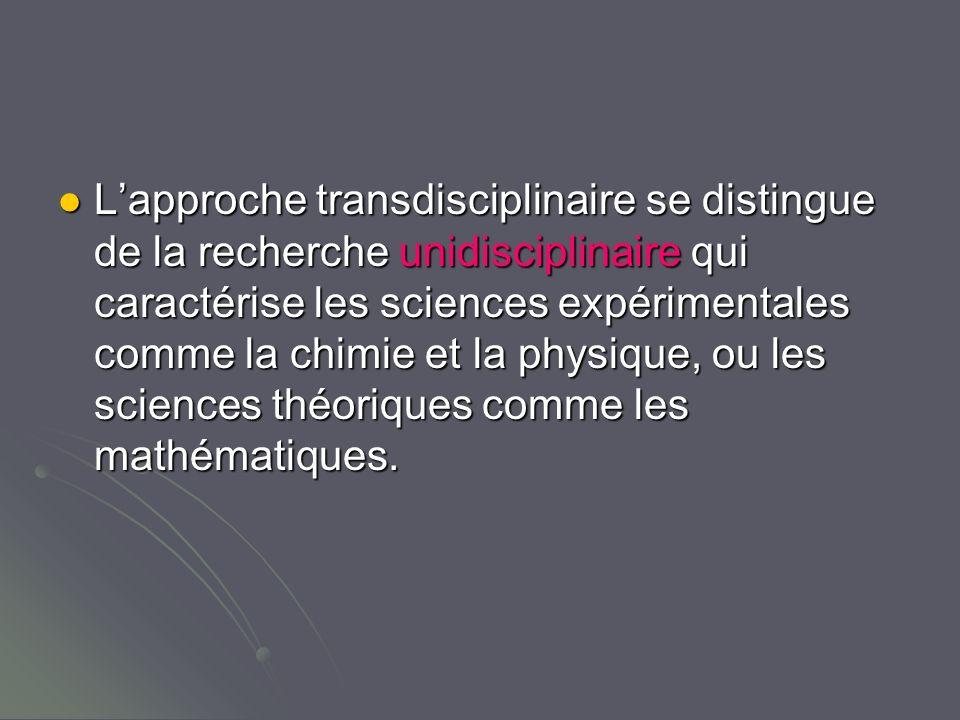 Lapproche transdisciplinaire se distingue de la recherche unidisciplinaire qui caractérise les sciences expérimentales comme la chimie et la physique, ou les sciences théoriques comme les mathématiques.