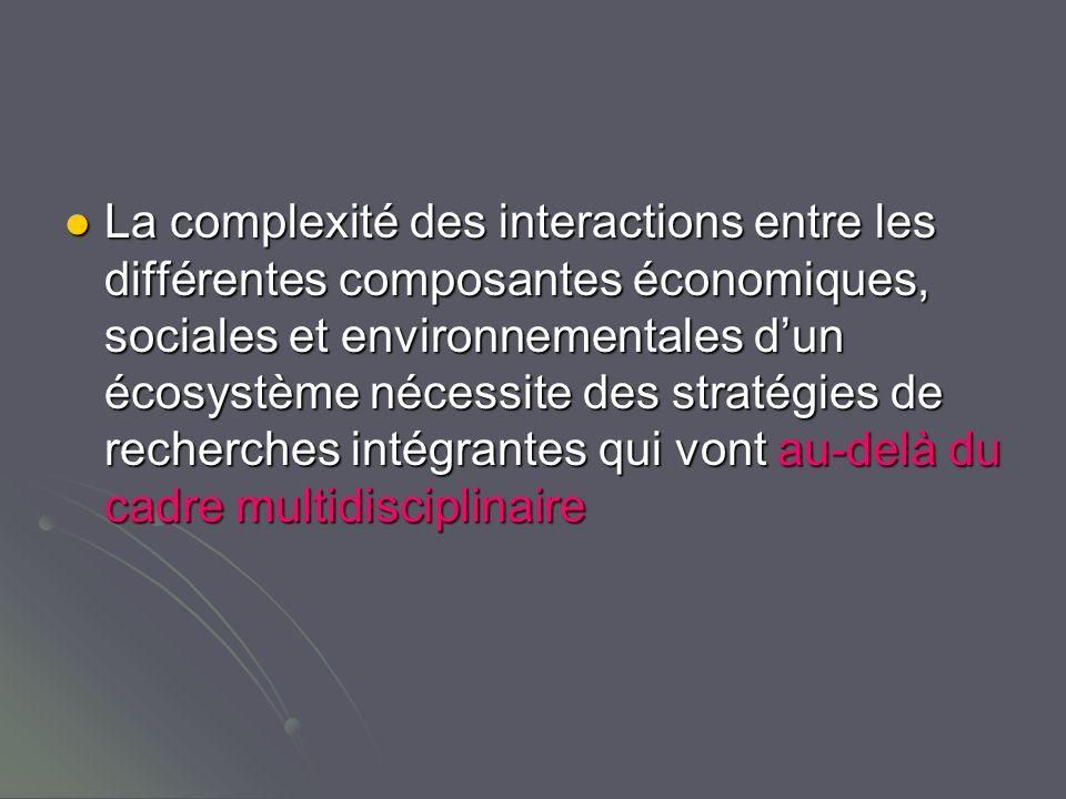 La complexité des interactions entre les différentes composantes économiques, sociales et environnementales dun écosystème nécessite des stratégies de recherches intégrantes qui vont au-delà du cadre multidisciplinaire La complexité des interactions entre les différentes composantes économiques, sociales et environnementales dun écosystème nécessite des stratégies de recherches intégrantes qui vont au-delà du cadre multidisciplinaire