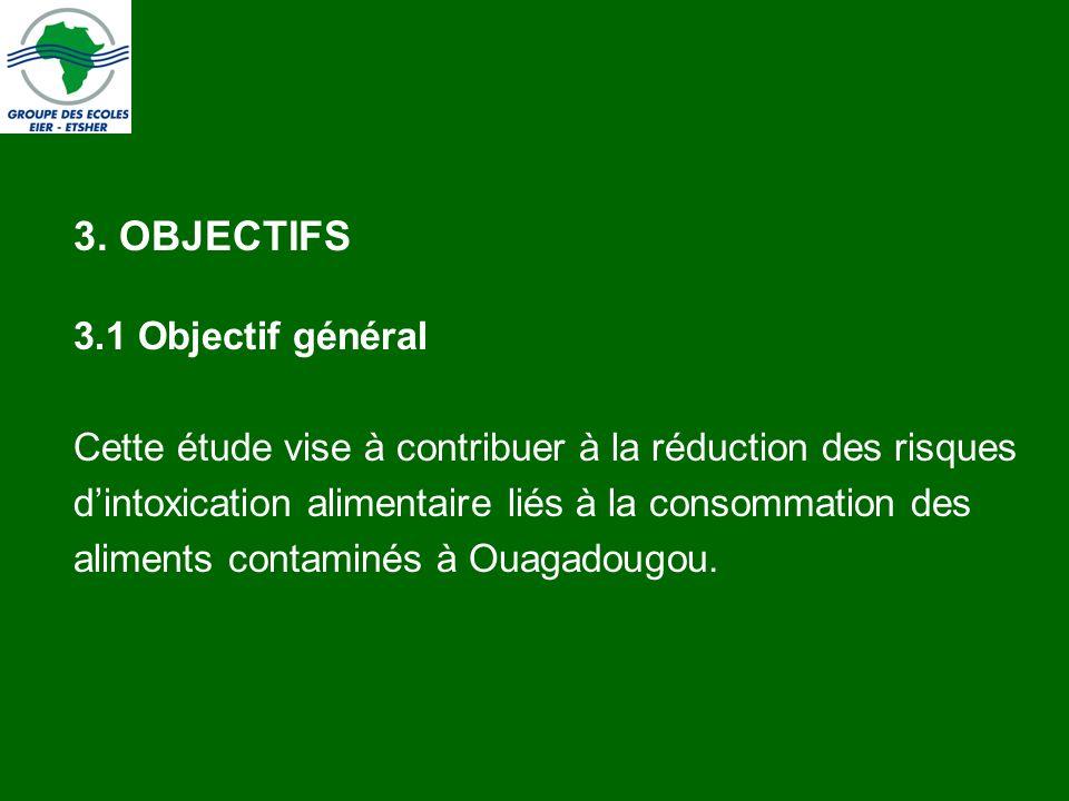 3. OBJECTIFS 3.1 Objectif général Cette étude vise à contribuer à la réduction des risques dintoxication alimentaire liés à la consommation des alimen