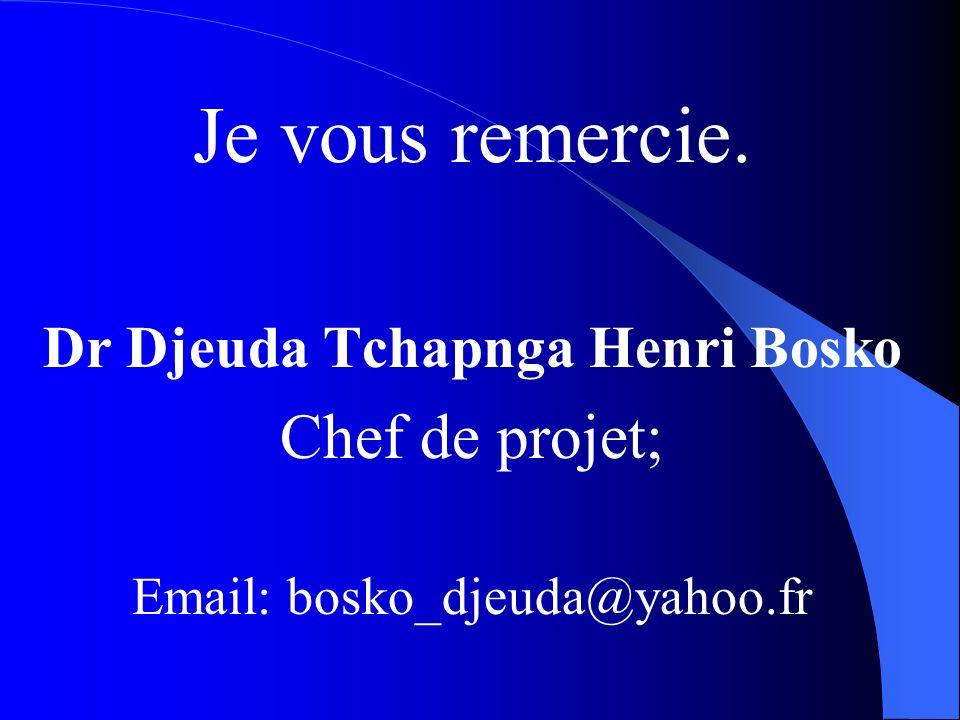 Je vous remercie. Dr Djeuda Tchapnga Henri Bosko Chef de projet; Email: bosko_djeuda@yahoo.fr