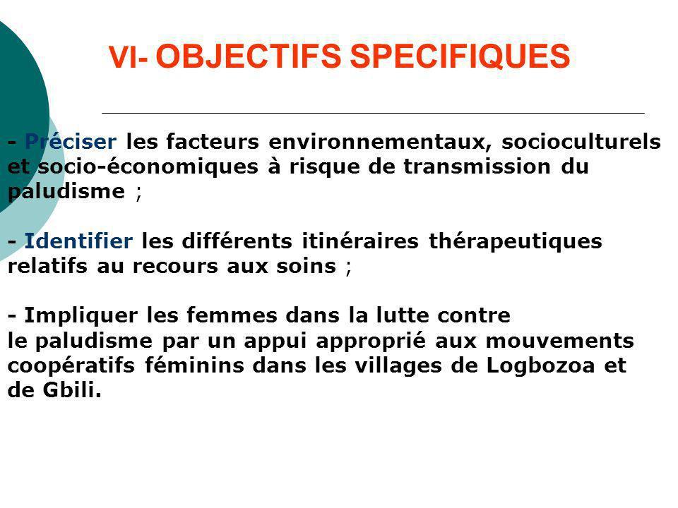 VI- OBJECTIFS SPECIFIQUES - Préciser les facteurs environnementaux, socioculturels et socio-économiques à risque de transmission du paludisme ; - Iden