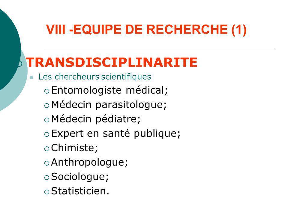VIII -EQUIPE DE RECHERCHE (1) TRANSDISCIPLINARITE Les chercheurs scientifiques Entomologiste médical; Médecin parasitologue; Médecin pédiatre; Expert