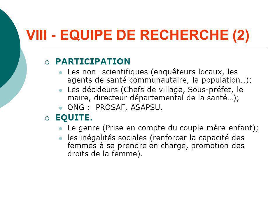 VIII - EQUIPE DE RECHERCHE (2) PARTICIPATION Les non- scientifiques (enquêteurs locaux, les agents de santé communautaire, la population..); Les décid