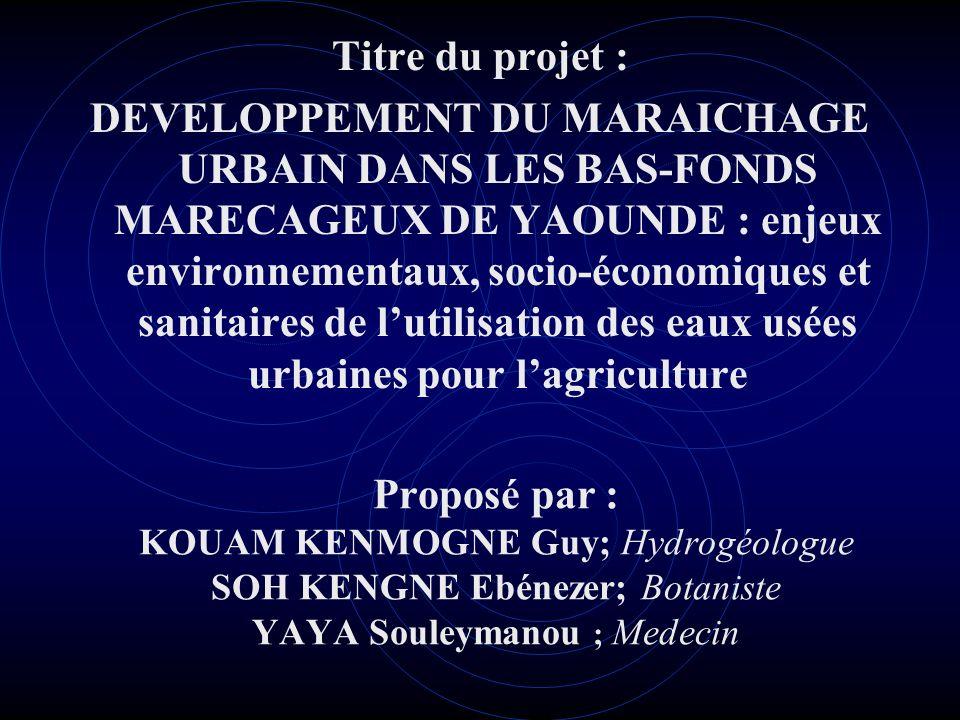 Proposé par : KOUAM KENMOGNE Guy; Hydrogéologue SOH KENGNE Ebénezer; Botaniste YAYA Souleymanou ; Medecin Titre du projet : DEVELOPPEMENT DU MARAICHAG