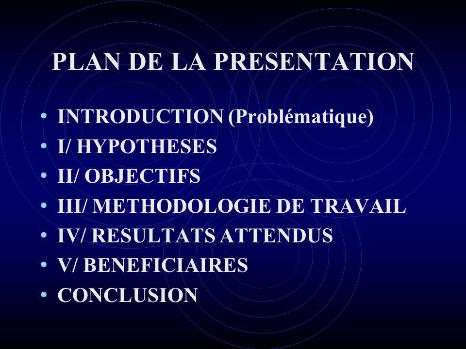 PLAN DE LA PRESENTATION INTRODUCTION (Problématique) I/ HYPOTHESES II/ OBJECTIFS III/ METHODOLOGIE DE TRAVAIL IV/ RESULTATS ATTENDUS V/ BENEFICIAIRES