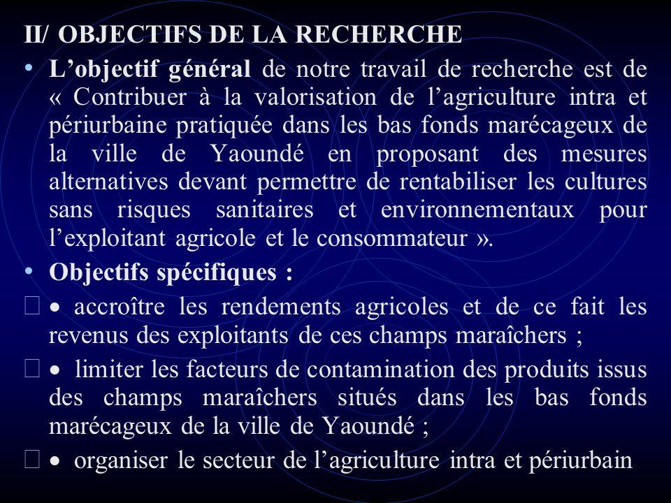 III/ METHODOLOGIE DE REALISATION DU TRAVAIL Connaissance de la typologie des bas fonds marécageux de la ville de Yaoundé : Connaissance des principaux acteurs qui interviennent dans le secteur de lagriculture intra et périurbaine à Yaoundé Choix dune zone pilote Connaissance des autres types dacteurs Connaissance des sources de contamination des produits achetés chez les maraîchers urbains de la zone pilote Proposer les méthodes de limitations des risques de contamination des produits issus des champs maraîchers situés dans les bas fonds marécageux :