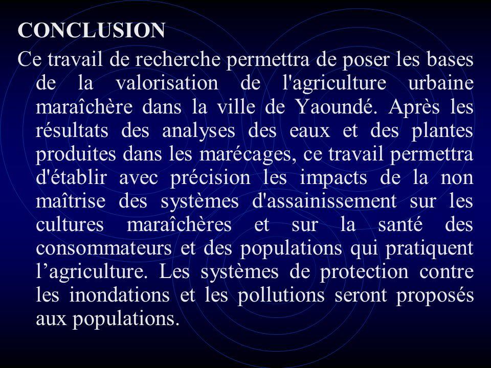 CONCLUSION Ce travail de recherche permettra de poser les bases de la valorisation de l'agriculture urbaine maraîchère dans la ville de Yaoundé. Après