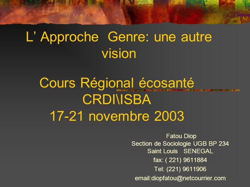 L Approche Genre: une autre vision Fatou Diop Section de Sociologie UGB BP 234 Saint Louis SENEGAL fax: ( 221) 9611884 Tel: (221) 9611906 email:diopfatou@netcourrier.com Cours Régional écosanté CRDI\ISBA 17-21 novembre 2003
