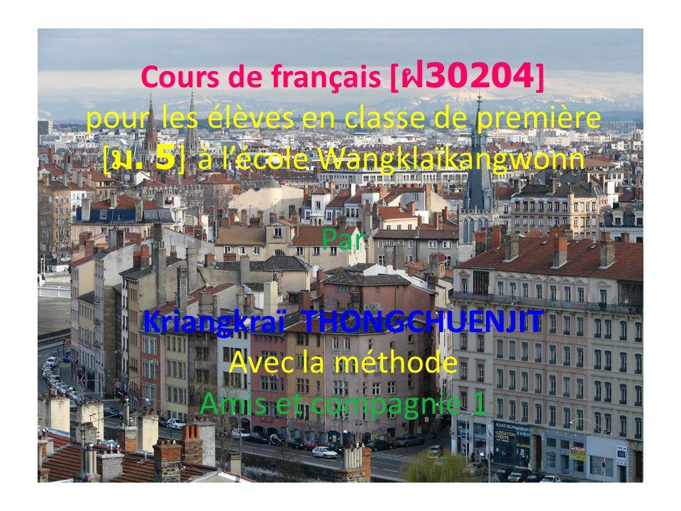 Cours de français [ 30204] pour les élèves en classe de première [. 5] à lécole Wangklaïkangwonn Par Kriangkraï THONGCHUENJIT Avec la méthode Amis et