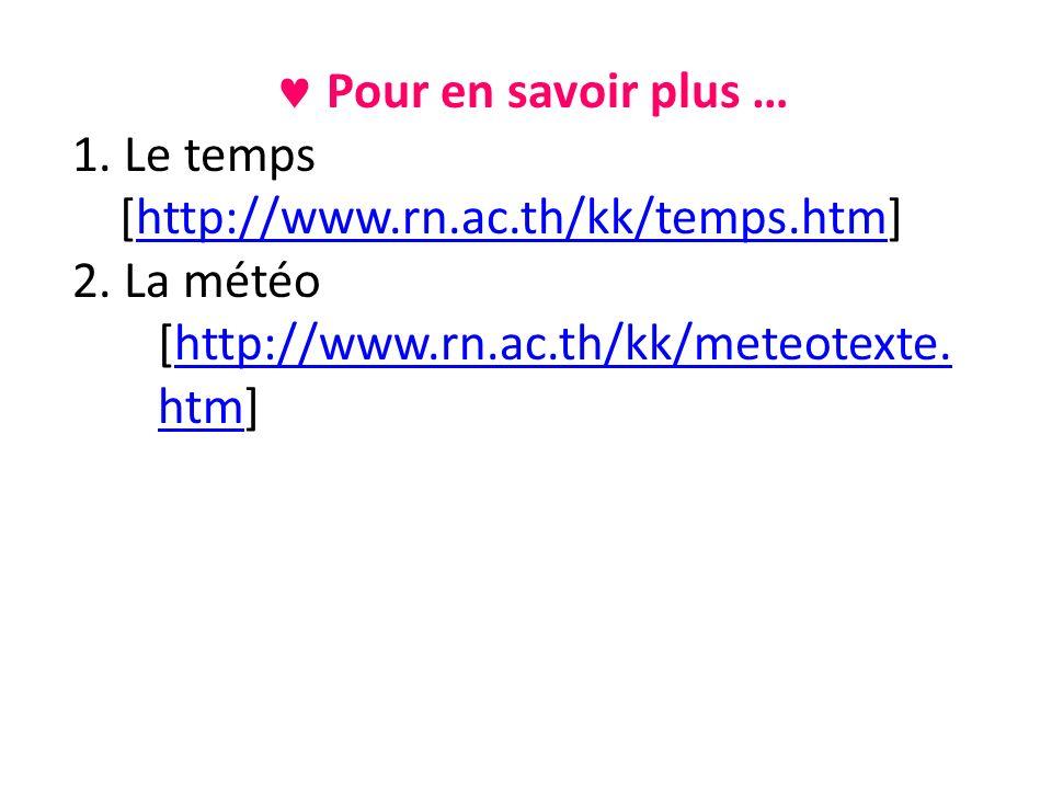 Pour en savoir plus … 1. Le temps [http://www.rn.ac.th/kk/temps.htm]http://www.rn.ac.th/kk/temps.htm 2. La météo [http://www.rn.ac.th/kk/meteotexte. h