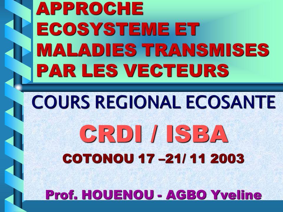 APPROCHE ECOSYSTEME ET MALADIES TRANSMISES PAR LES VECTEURS COURS REGIONAL ECOSANTE CRDI / ISBA COTONOU 17 –21/ 11 2003 Prof. HOUENOU - AGBO Yveline