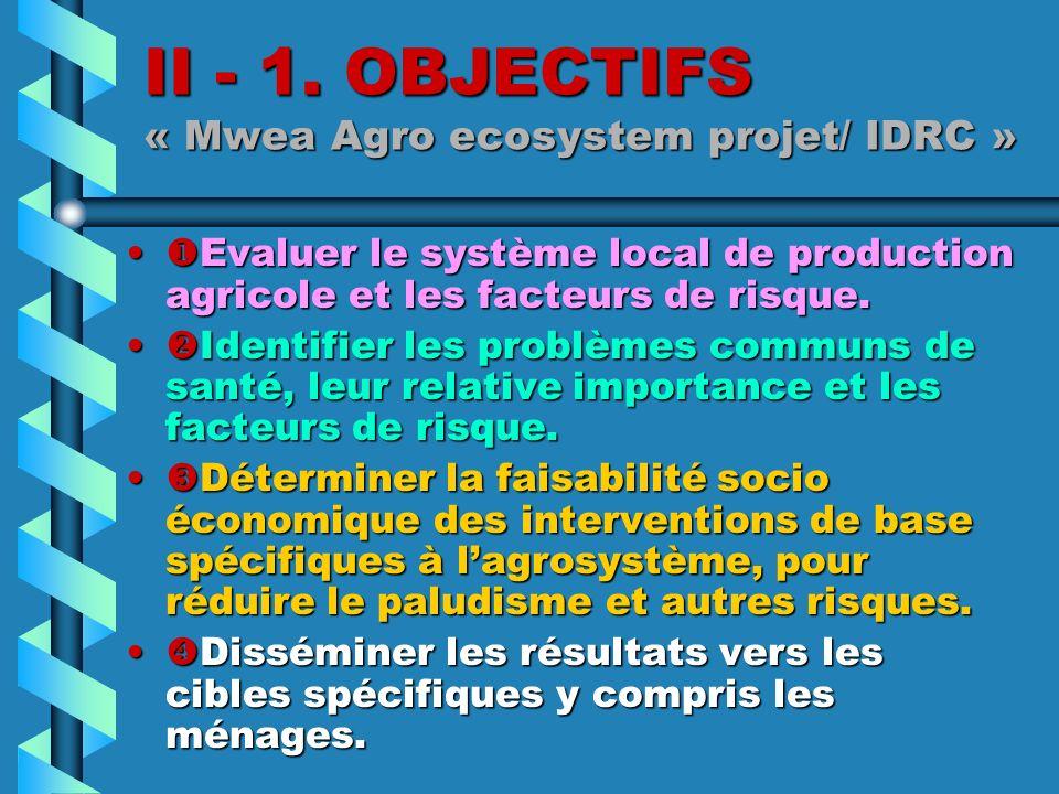 II - 1. OBJECTIFS « Mwea Agro ecosystem projet/ IDRC » Evaluer le système local de production agricole et les facteurs de risque. Evaluer le système l