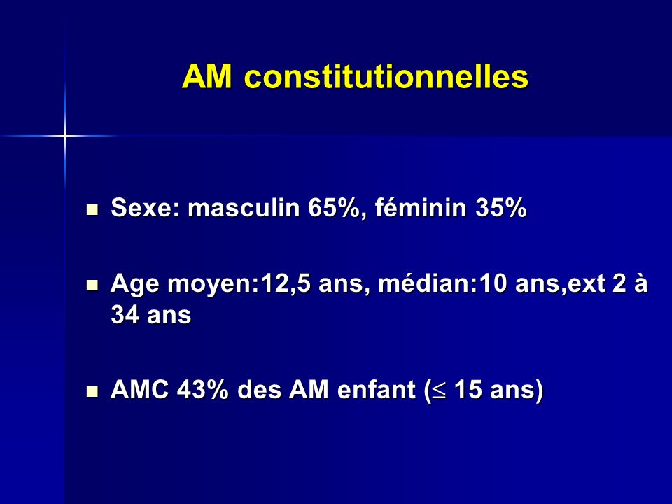 AM constitutionnelles Sexe: masculin 65%, féminin 35% Sexe: masculin 65%, féminin 35% Age moyen:12,5 ans, médian:10 ans,ext 2 à 34 ans Age moyen:12,5 ans, médian:10 ans,ext 2 à 34 ans AMC 43% des AM enfant ( 15 ans) AMC 43% des AM enfant ( 15 ans)