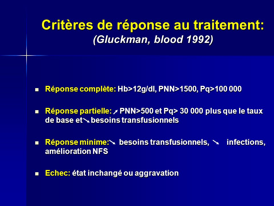 Critères de réponse au traitement: (Gluckman, blood 1992) Réponse complète: Hb>12g/dl, PNN>1500, Pq>100 000 Réponse complète: Hb>12g/dl, PNN>1500, Pq>100 000 Réponse partielle: PNN>500 et Pq> 30 000 plus que le taux de base et besoins transfusionnels Réponse partielle: PNN>500 et Pq> 30 000 plus que le taux de base et besoins transfusionnels Réponse minime: besoins transfusionnels, infections, amélioration NFS Réponse minime: besoins transfusionnels, infections, amélioration NFS Echec: état inchangé ou aggravation Echec: état inchangé ou aggravation