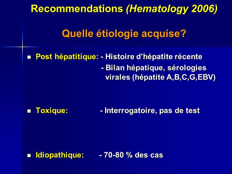 Recommendations (Hematology 2006) Quelle étiologie acquise? Post hépatitique: - Histoire dhépatite récente Post hépatitique: - Histoire dhépatite réce