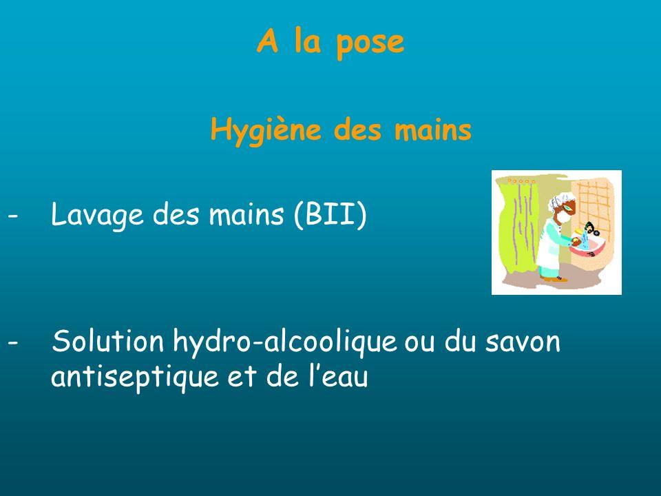 A la pose Hygiène des mains -Lavage des mains (BII) -Solution hydro-alcoolique ou du savon antiseptique et de leau
