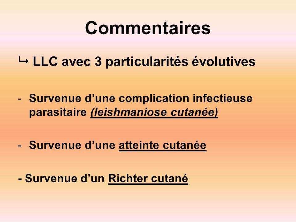 Commentaires LLC avec 3 particularités évolutives -Survenue dune complication infectieuse parasitaire (leishmaniose cutanée) -Survenue dune atteinte c
