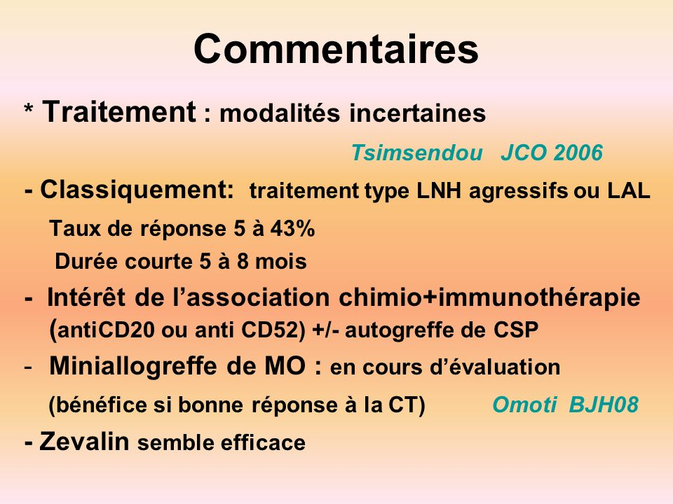 Commentaires * Traitement : modalités incertaines Tsimsendou JCO 2006 - Classiquement: traitement type LNH agressifs ou LAL Taux de réponse 5 à 43% Du