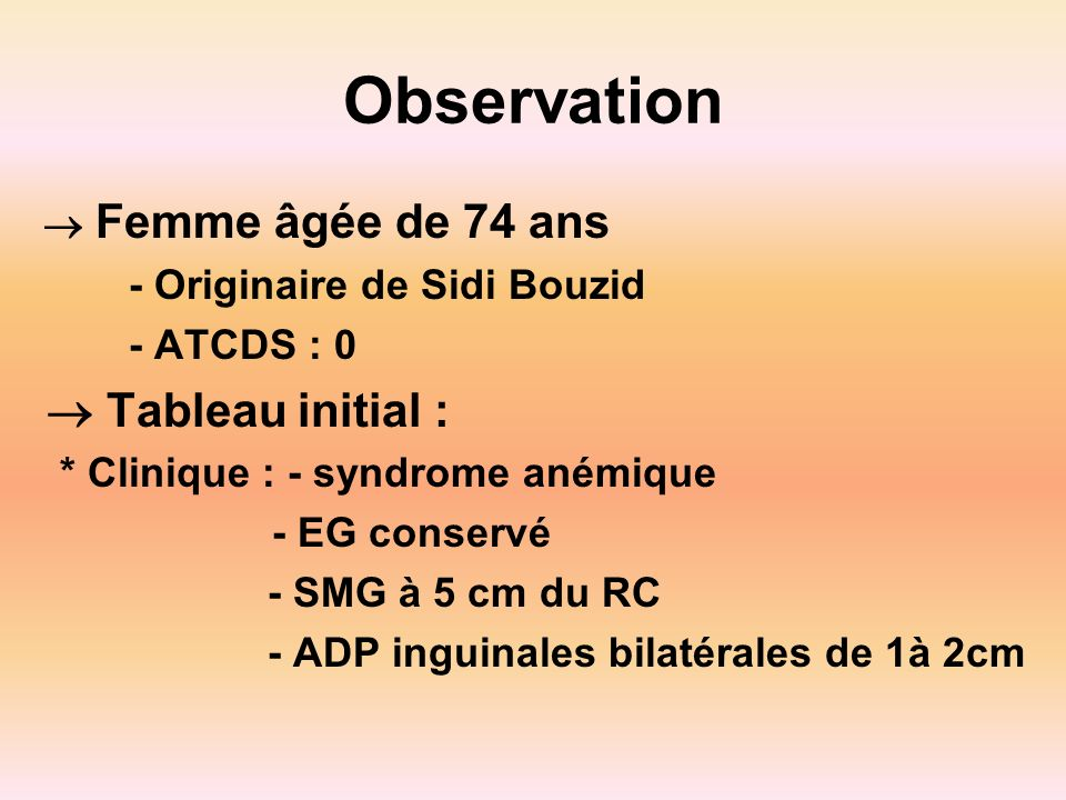 Observation Femme âgée de 74 ans - Originaire de Sidi Bouzid - ATCDS : 0 Tableau initial : * Clinique : - syndrome anémique - EG conservé - SMG à 5 cm