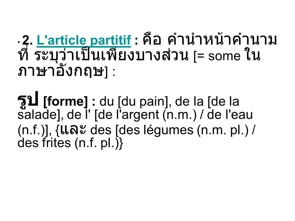 2. L'article partitif : [= some ] : [forme] : du [du pain], de la [de la salade], de l' [de l'argent (n.m.) / de l'eau (n.f.)], { des [des légumes (n.