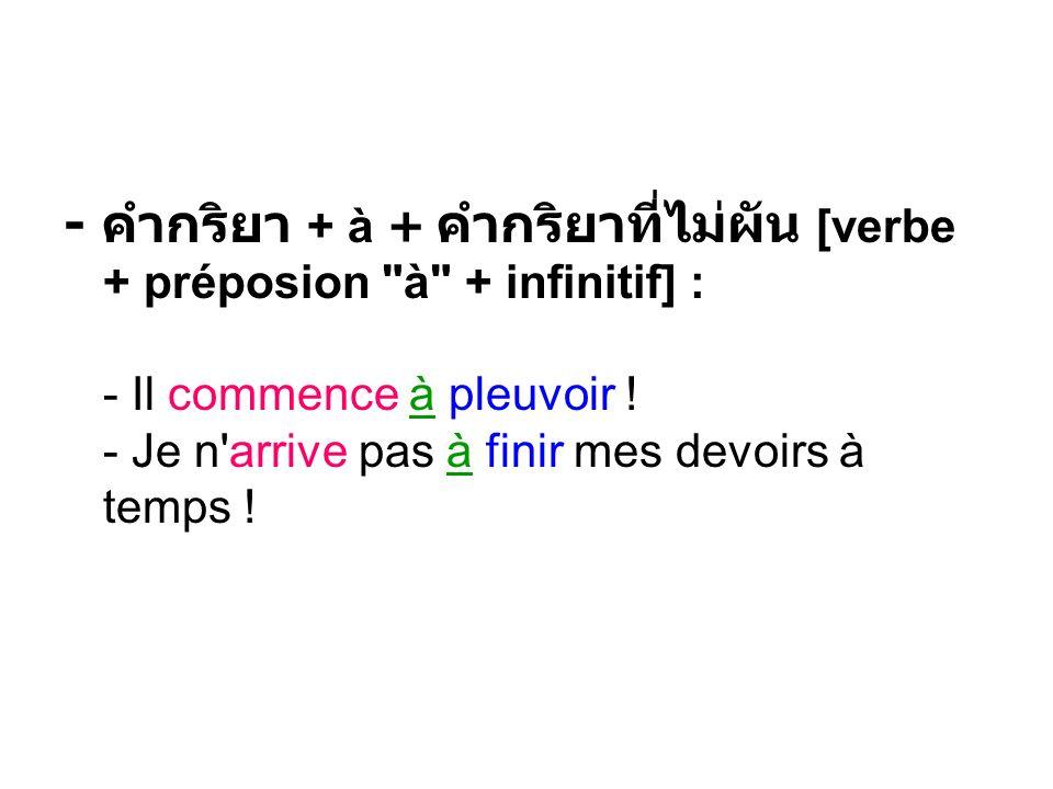 - + à + [verbe + préposion à + infinitif] : - Il commence à pleuvoir .