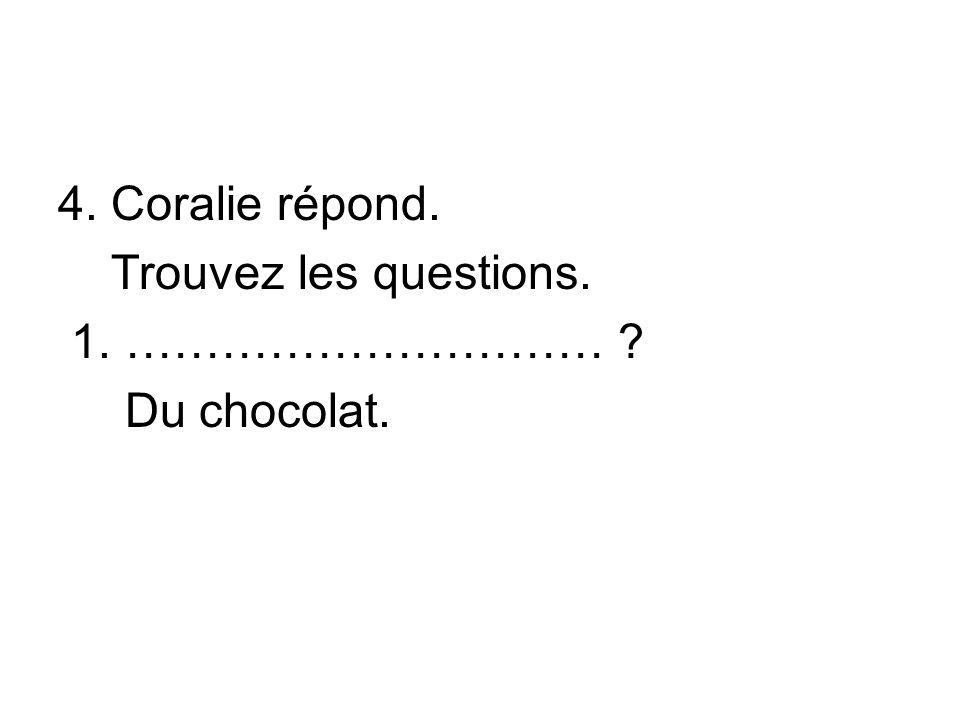 4. Coralie répond. Trouvez les questions. 1. ………………………… ? Du chocolat.