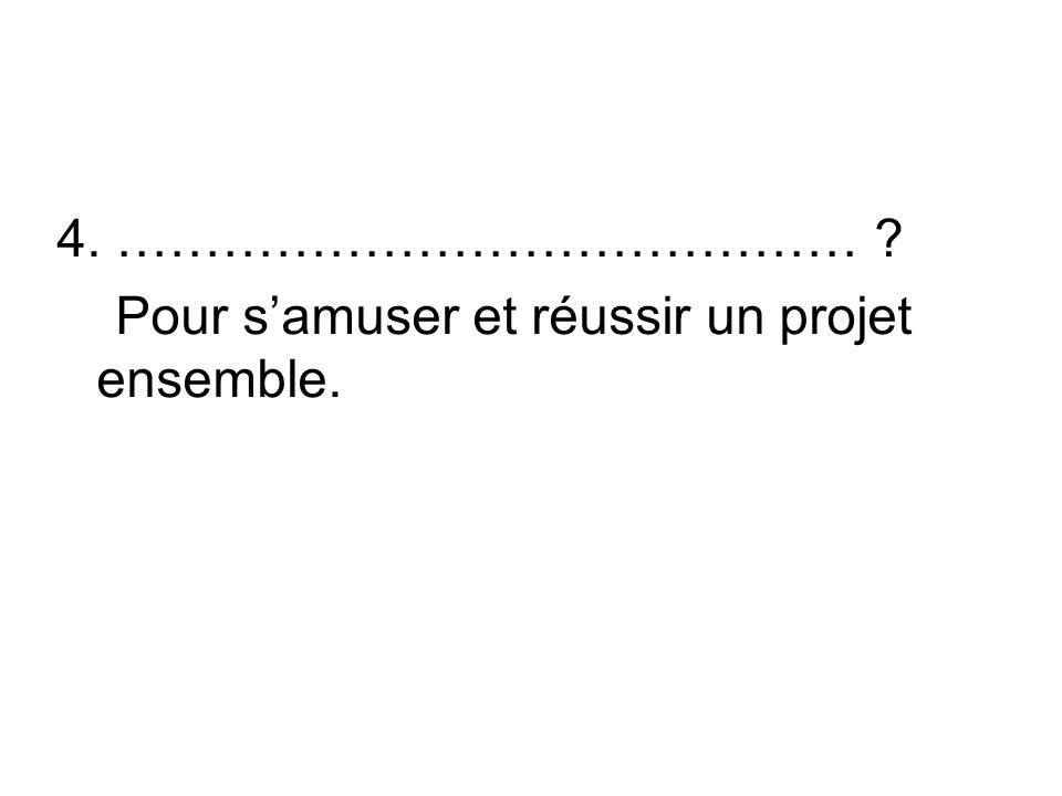 4. …………………………………… ? Pour samuser et réussir un projet ensemble.