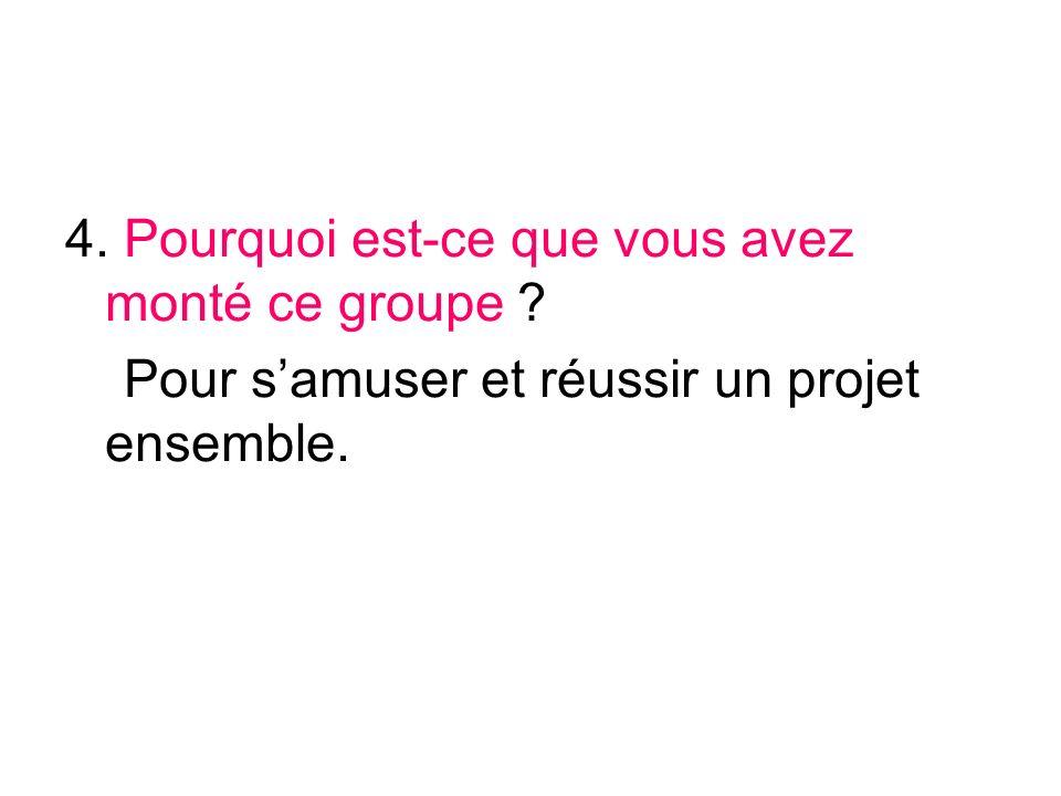 4. Pourquoi est-ce que vous avez monté ce groupe ? Pour samuser et réussir un projet ensemble.