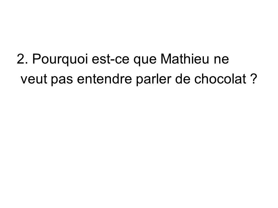 2. Pourquoi est-ce que Mathieu ne veut pas entendre parler de chocolat ?