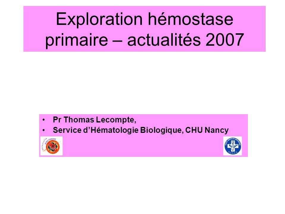 Exploration hémostase primaire – actualités 2007 Pr Thomas Lecompte, Service dHématologie Biologique, CHU Nancy