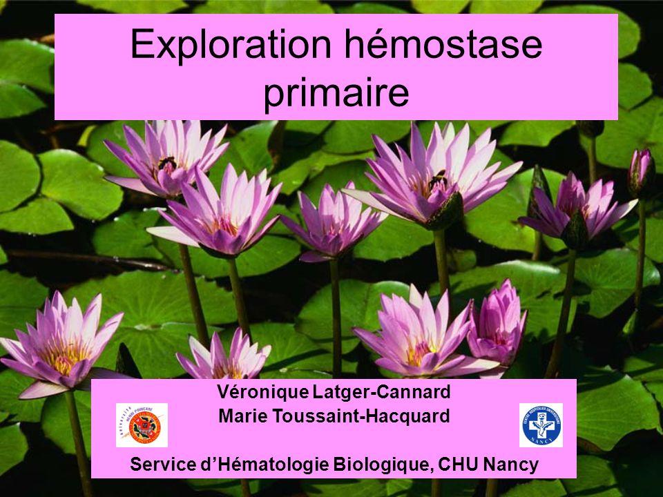 Exploration hémostase primaire Véronique Latger-Cannard Marie Toussaint-Hacquard Service dHématologie Biologique, CHU Nancy