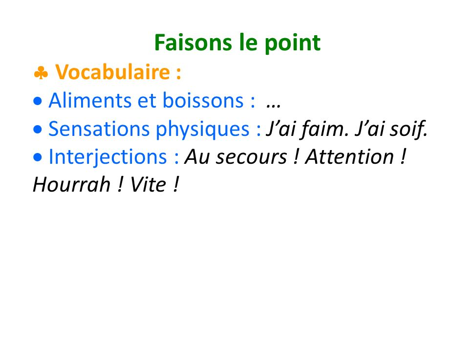 Faisons le point Vocabulaire : Aliments et boissons : … Sensations physiques : Jai faim. Jai soif. Interjections : Au secours ! Attention ! Hourrah !