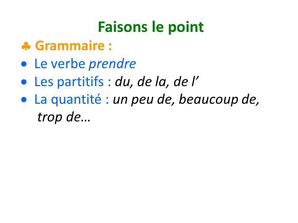 Faisons le point Grammaire : Le verbe prendre Les partitifs : du, de la, de l La quantité : un peu de, beaucoup de, trop de…