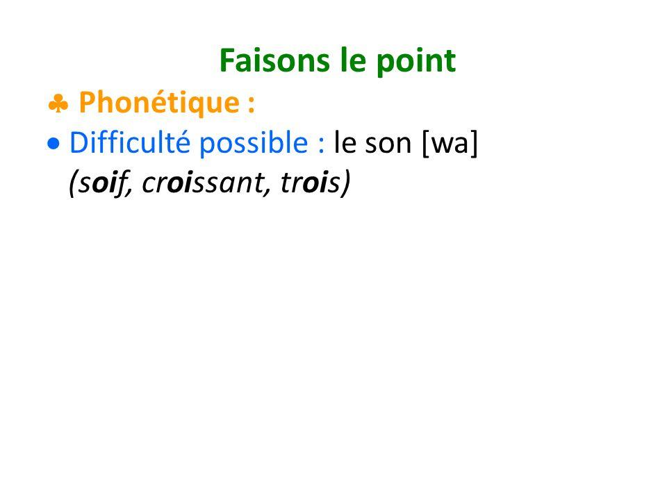 Faisons le point Phonétique : Difficulté possible : le son [wa] (soif, croissant, trois)