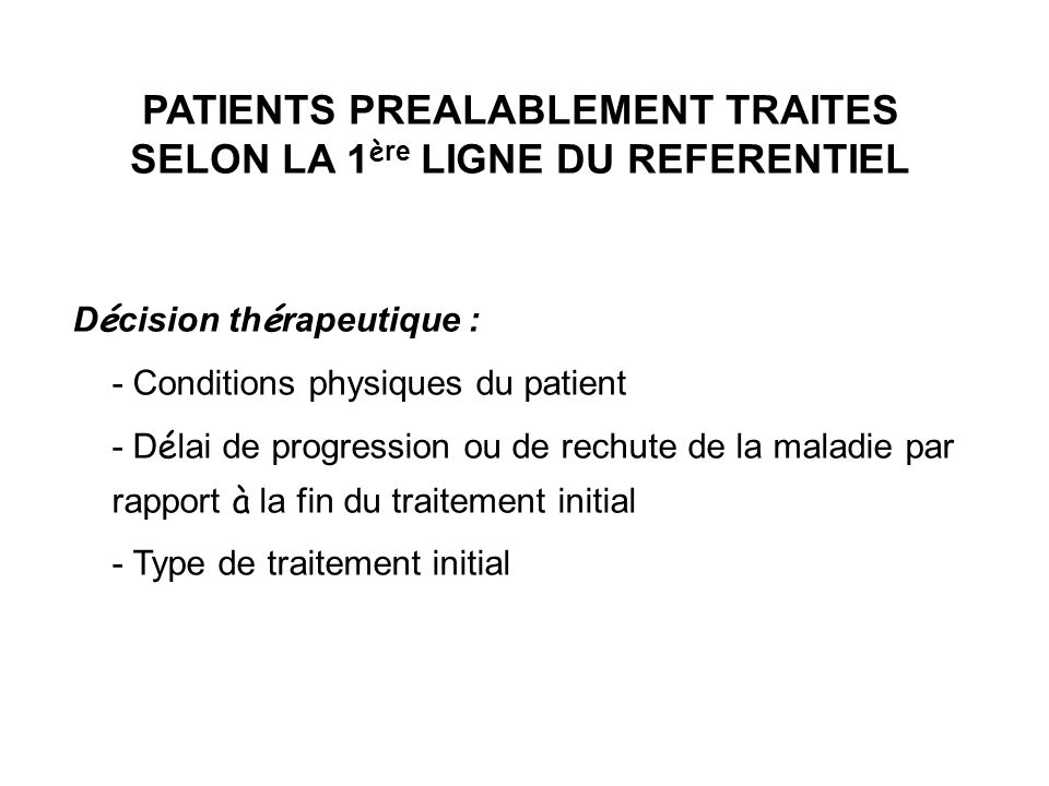 PATIENTS PREALABLEMENT TRAITES SELON LA 1 è re LIGNE DU REFERENTIEL D é cision th é rapeutique : - Conditions physiques du patient - D é lai de progre