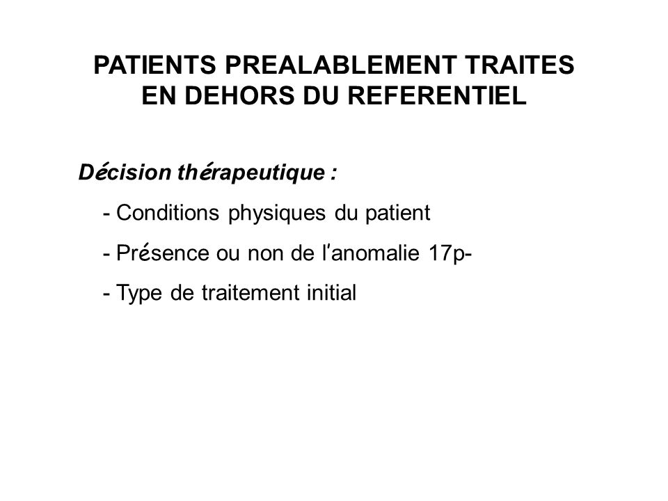 PATIENTS PREALABLEMENT TRAITES EN DEHORS DU REFERENTIEL D é cision th é rapeutique : - Conditions physiques du patient - Pr é sence ou non de l anomal