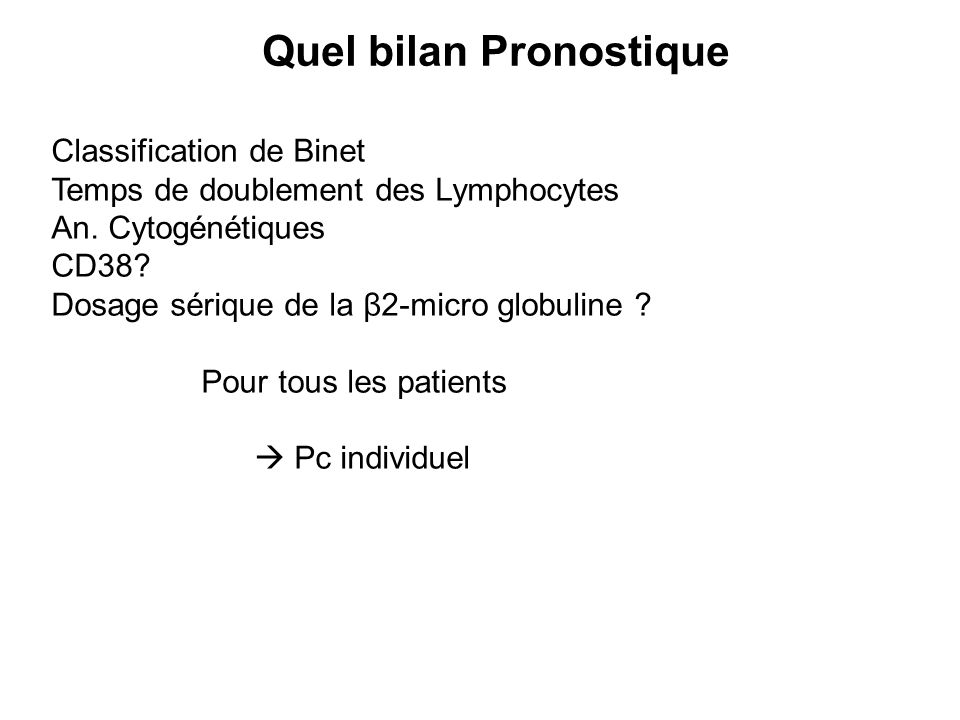 Quel bilan Pronostique Classification de Binet Temps de doublement des Lymphocytes An. Cytogénétiques CD38? Dosage sérique de la β2-micro globuline ?