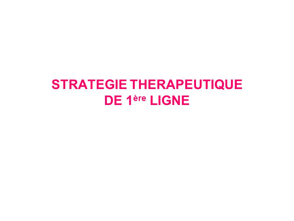 STRATEGIE THERAPEUTIQUE DE 1 ère LIGNE